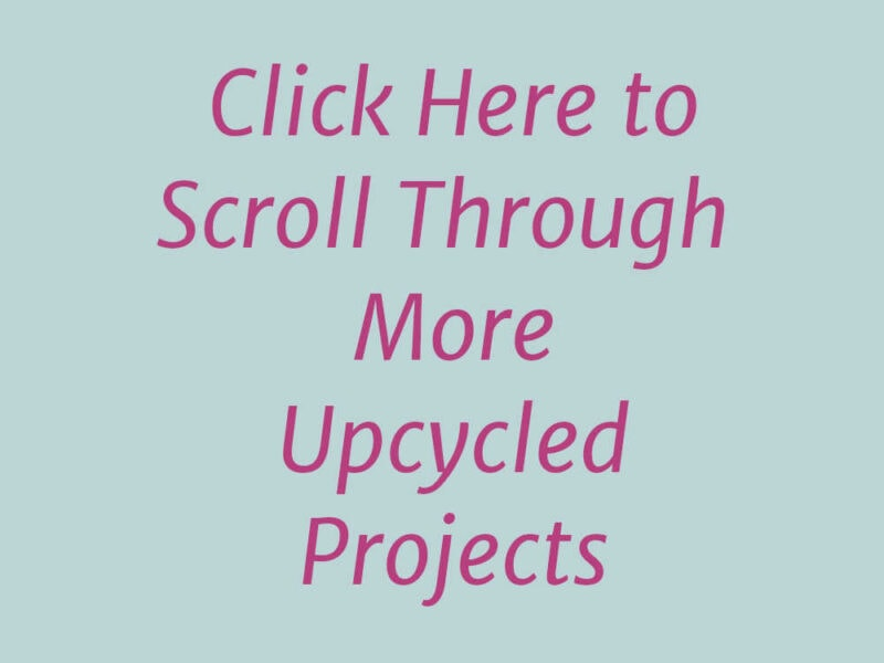 Click here to scroll through more upcycled projects